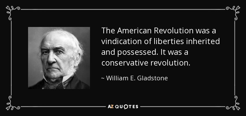 The American Revolution was a vindication of liberties inherited and possessed. It was a conservative revolution. - William E. Gladstone
