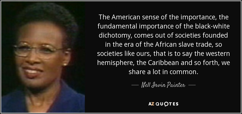 The American sense of the importance, the fundamental importance of the black-white dichotomy, comes out of societies founded in the era of the African slave trade, so societies like ours, that is to say the western hemisphere, the Caribbean and so forth, we share a lot in common. - Nell Irvin Painter