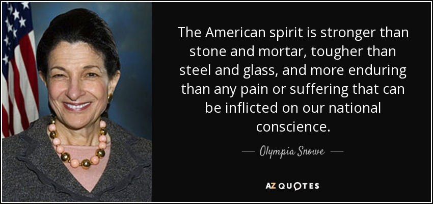 The American spirit is stronger than stone and mortar, tougher than steel and glass, and more enduring than any pain or suffering that can be inflicted on our national conscience. - Olympia Snowe