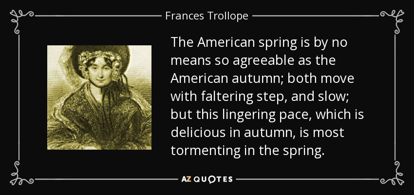 The American spring is by no means so agreeable as the American autumn; both move with faltering step, and slow; but this lingering pace, which is delicious in autumn, is most tormenting in the spring. - Frances Trollope