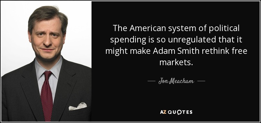 The American system of political spending is so unregulated that it might make Adam Smith rethink free markets. - Jon Meacham