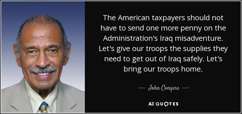 The American taxpayers should not have to send one more penny on the Administration's Iraq misadventure. Let's give our troops the supplies they need to get out of Iraq safely. Let's bring our troops home. - John Conyers