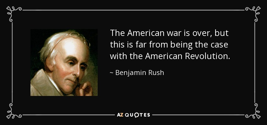 The American war is over, but this is far from being the case with the American Revolution. - Benjamin Rush