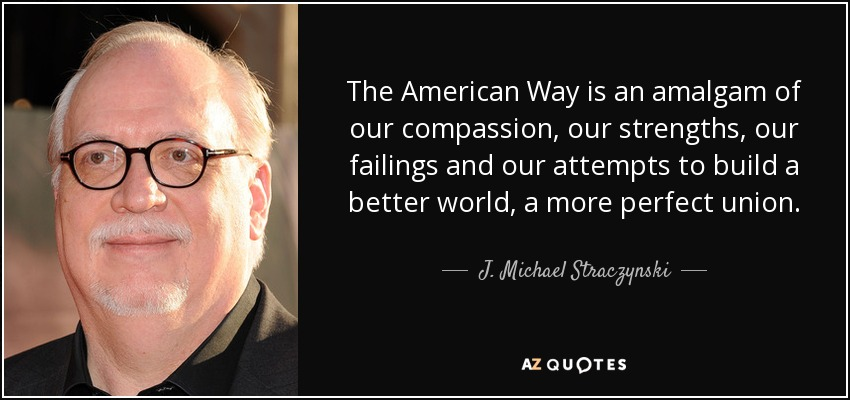 The American Way is an amalgam of our compassion, our strengths, our failings and our attempts to build a better world, a more perfect union. - J. Michael Straczynski