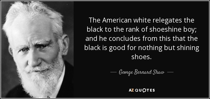 The American white relegates the black to the rank of shoeshine boy; and he concludes from this that the black is good for nothing but shining shoes. - George Bernard Shaw
