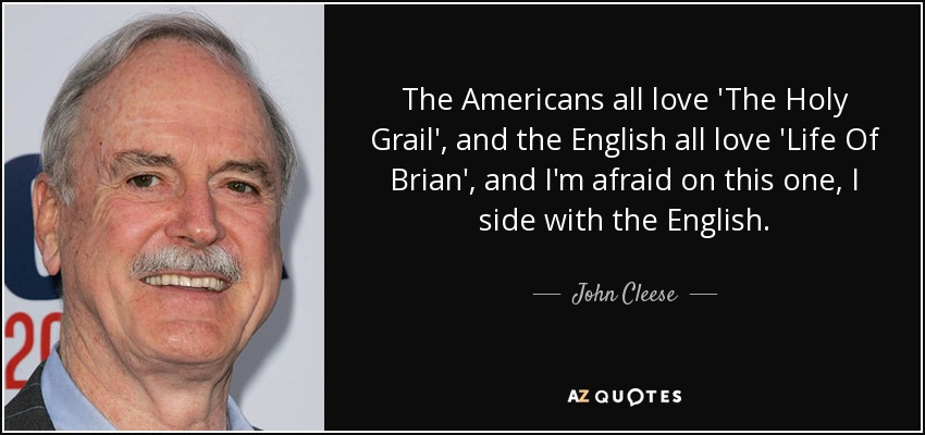The Americans all love 'The Holy Grail', and the English all love 'Life Of Brian', and I'm afraid on this one, I side with the English. - John Cleese