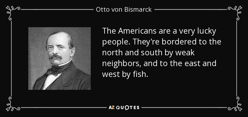 The Americans are a very lucky people. They're bordered to the north and south by weak neighbors, and to the east and west by fish. - Otto von Bismarck