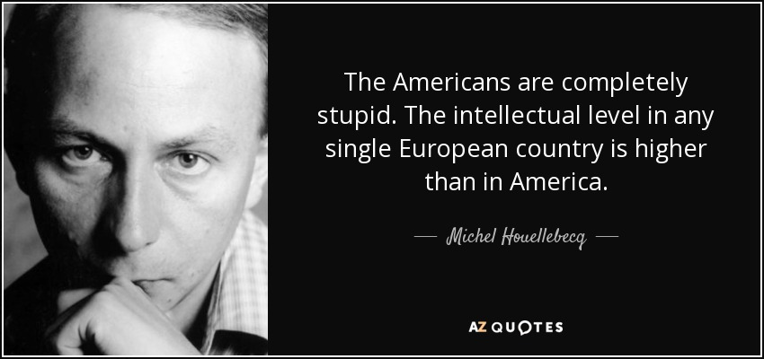 The Americans are completely stupid. The intellectual level in any single European country is higher than in America. - Michel Houellebecq