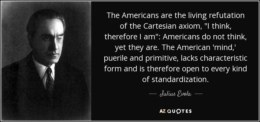 The Americans are the living refutation of the Cartesian axiom,