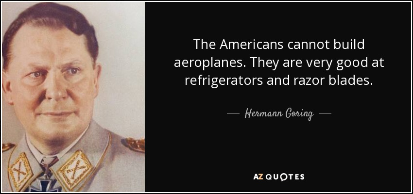 The Americans cannot build aeroplanes. They are very good at refrigerators and razor blades. - Hermann Goring