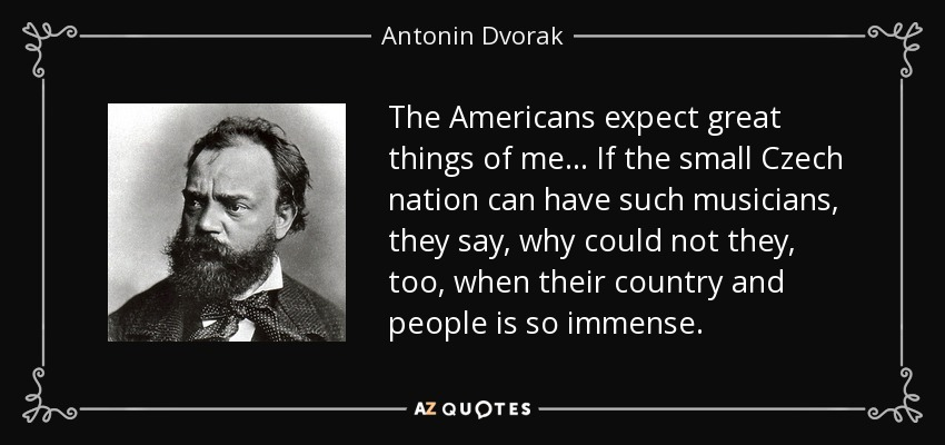The Americans expect great things of me ... If the small Czech nation can have such musicians, they say, why could not they, too, when their country and people is so immense. - Antonin Dvorak
