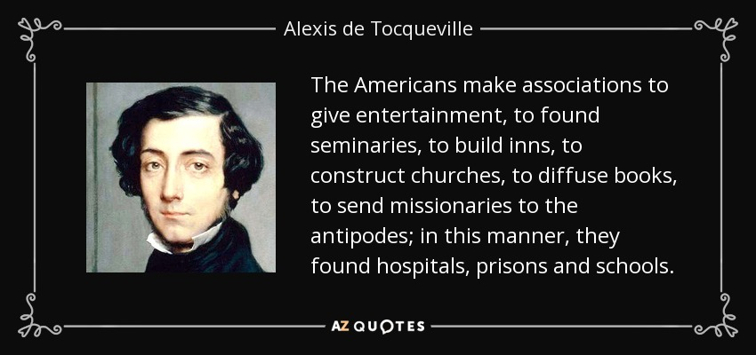 The Americans make associations to give entertainment, to found seminaries, to build inns, to construct churches, to diffuse books, to send missionaries to the antipodes; in this manner, they found hospitals, prisons and schools. - Alexis de Tocqueville