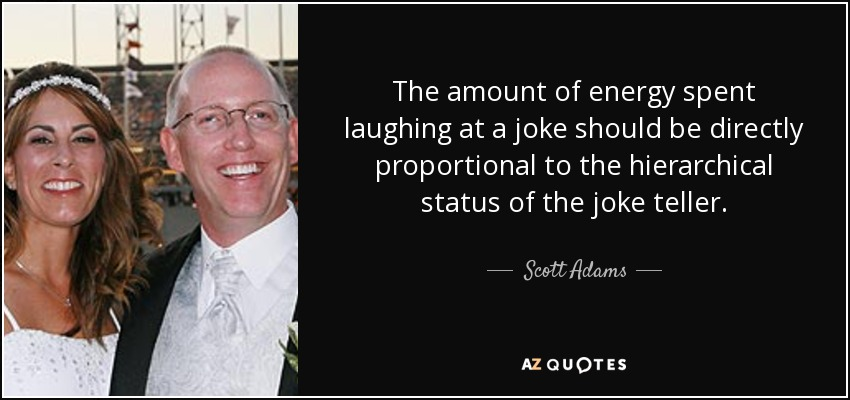 The amount of energy spent laughing at a joke should be directly proportional to the hierarchical status of the joke teller. - Scott Adams