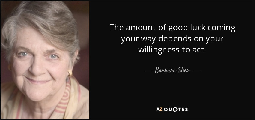 The amount of good luck coming your way depends on your willingness to act. - Barbara Sher
