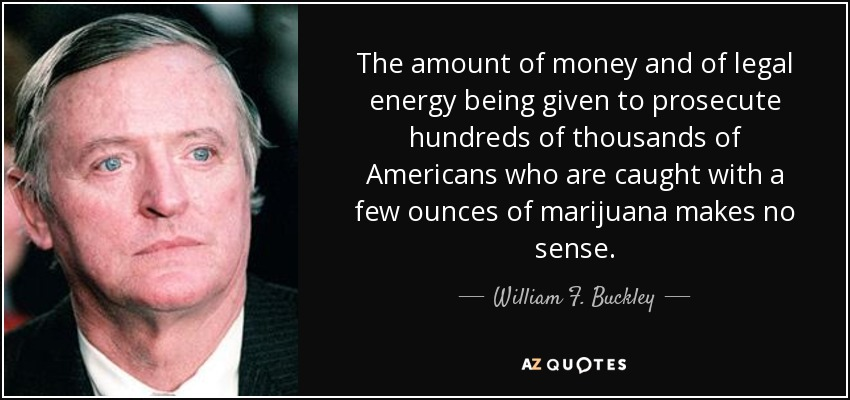 The amount of money and of legal energy being given to prosecute hundreds of thousands of Americans who are caught with a few ounces of marijuana makes no sense. - William F. Buckley, Jr.