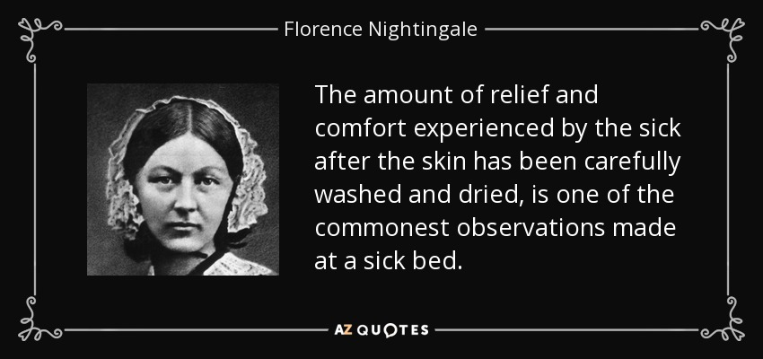 The amount of relief and comfort experienced by the sick after the skin has been carefully washed and dried, is one of the commonest observations made at a sick bed. - Florence Nightingale
