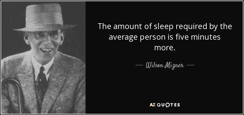 The amount of sleep required by the average person is five minutes more. - Wilson Mizner
