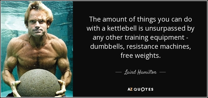 The amount of things you can do with a kettlebell is unsurpassed by any other training equipment - dumbbells, resistance machines, free weights. - Laird Hamilton