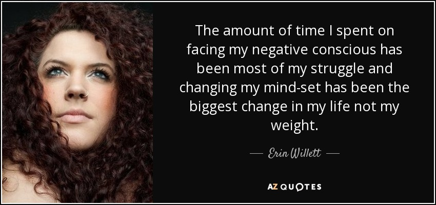 The amount of time I spent on facing my negative conscious has been most of my struggle and changing my mind-set has been the biggest change in my life not my weight. - Erin Willett