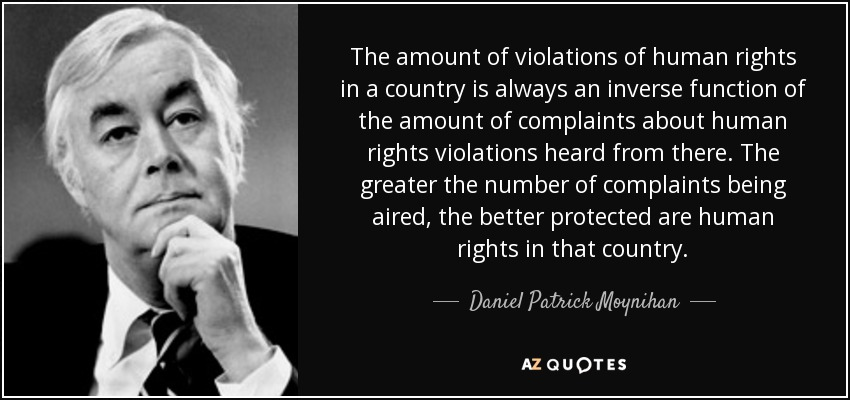 The amount of violations of human rights in a country is always an inverse function of the amount of complaints about human rights violations heard from there. The greater the number of complaints being aired, the better protected are human rights in that country. - Daniel Patrick Moynihan