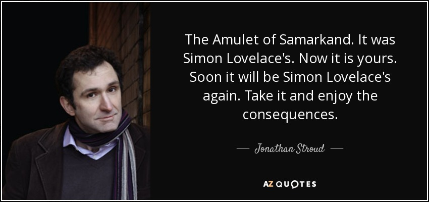 The Amulet of Samarkand. It was Simon Lovelace's. Now it is yours. Soon it will be Simon Lovelace's again. Take it and enjoy the consequences. - Jonathan Stroud