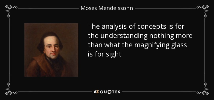 The analysis of concepts is for the understanding nothing more than what the magnifying glass is for sight - Moses Mendelssohn
