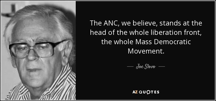 The ANC, we believe, stands at the head of the whole liberation front, the whole Mass Democratic Movement. - Joe Slovo