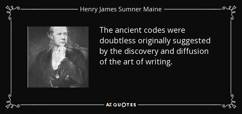The ancient codes were doubtless originally suggested by the discovery and diffusion of the art of writing. - Henry James Sumner Maine