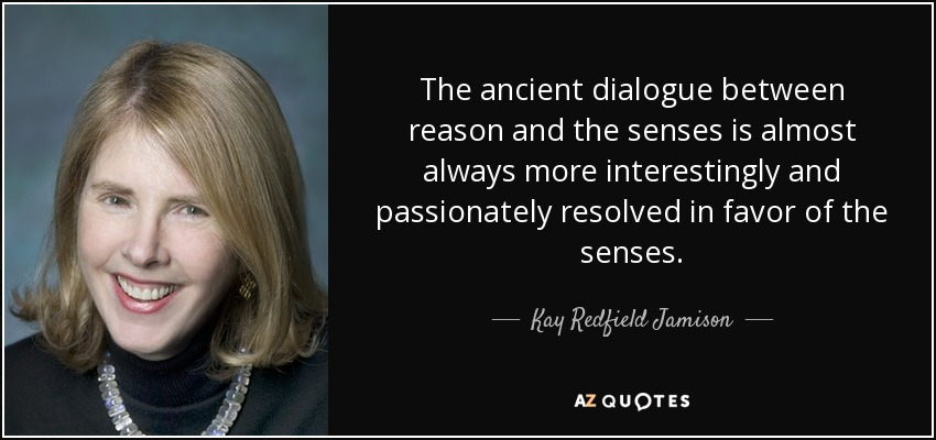 The ancient dialogue between reason and the senses is almost always more interestingly and passionately resolved in favor of the senses. - Kay Redfield Jamison
