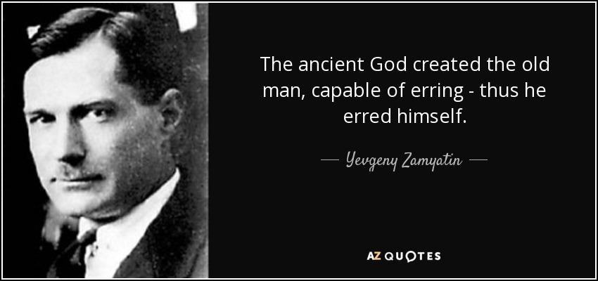 The ancient God created the old man, capable of erring - thus he erred himself. - Yevgeny Zamyatin