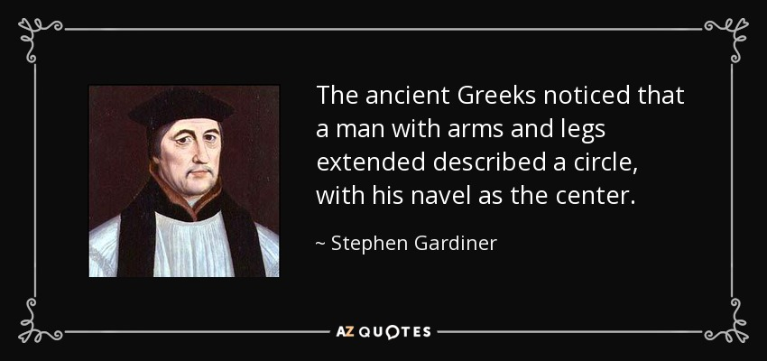 The ancient Greeks noticed that a man with arms and legs extended described a circle, with his navel as the center. - Stephen Gardiner