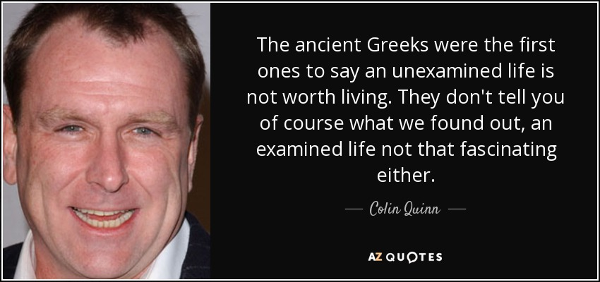 The ancient Greeks were the first ones to say an unexamined life is not worth living. They don't tell you of course what we found out, an examined life not that fascinating either. - Colin Quinn