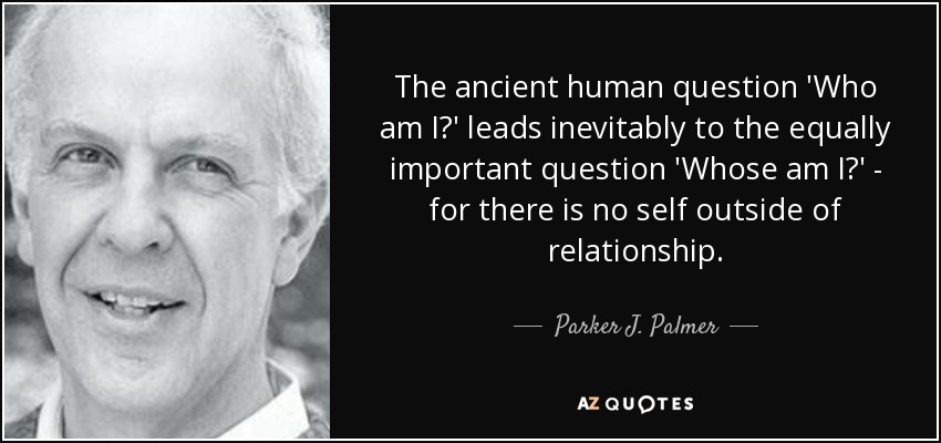 The ancient human question 'Who am I?' leads inevitably to the equally important question 'Whose am I?' - for there is no self outside of relationship. - Parker J. Palmer