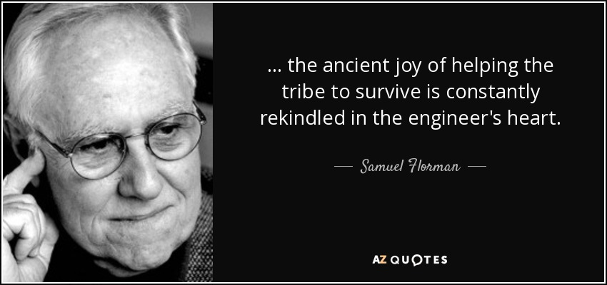 ... the ancient joy of helping the tribe to survive is constantly rekindled in the engineer's heart. - Samuel Florman