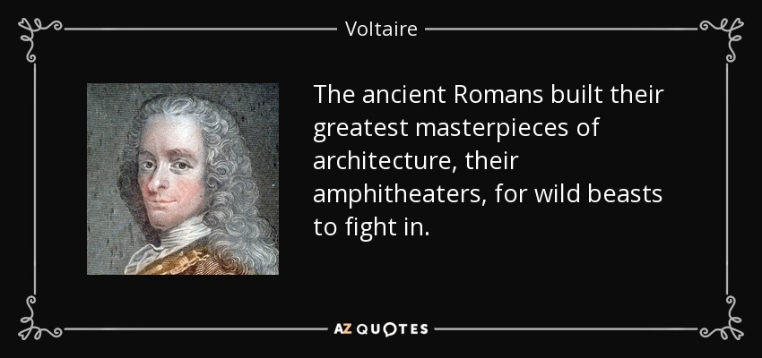 The ancient Romans built their greatest masterpieces of architecture, their amphitheaters, for wild beasts to fight in. - Voltaire