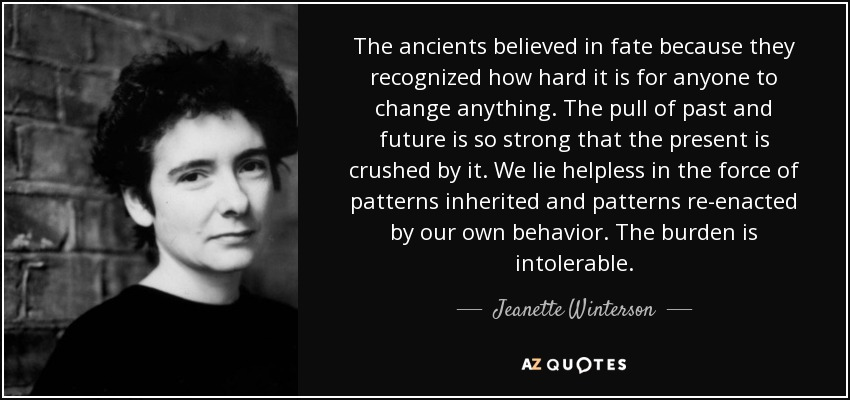 The ancients believed in fate because they recognized how hard it is for anyone to change anything. The pull of past and future is so strong that the present is crushed by it. We lie helpless in the force of patterns inherited and patterns re-enacted by our own behavior. The burden is intolerable... - Jeanette Winterson