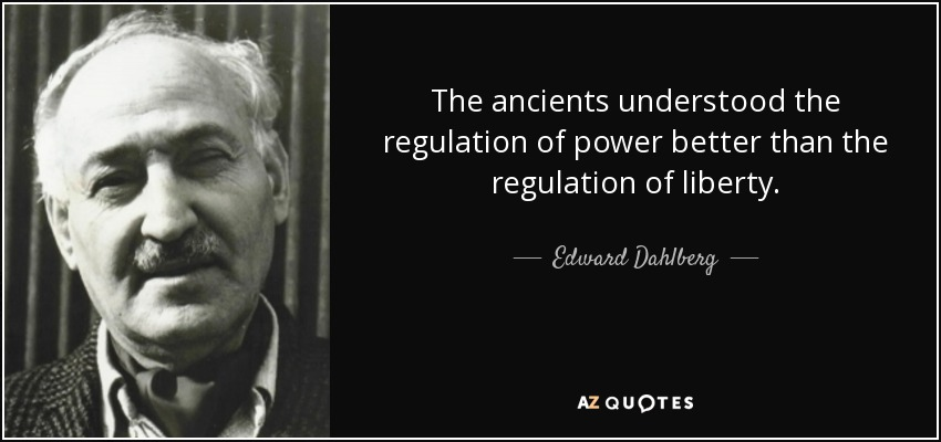 The ancients understood the regulation of power better than the regulation of liberty. - Edward Dahlberg