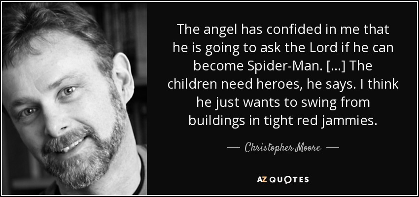The angel has confided in me that he is going to ask the Lord if he can become Spider-Man. [...] The children need heroes, he says. I think he just wants to swing from buildings in tight red jammies. - Christopher Moore