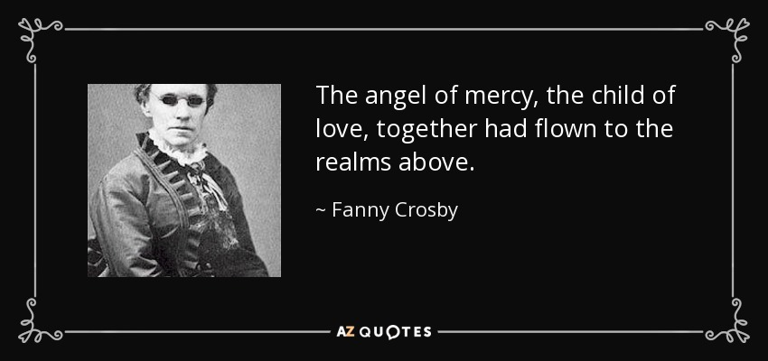 The angel of mercy, the child of love, together had flown to the realms above. - Fanny Crosby