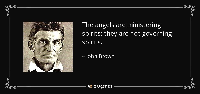 The angels are ministering spirits; they are not governing spirits. - John Brown