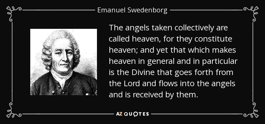 The angels taken collectively are called heaven, for they constitute heaven; and yet that which makes heaven in general and in particular is the Divine that goes forth from the Lord and flows into the angels and is received by them. - Emanuel Swedenborg