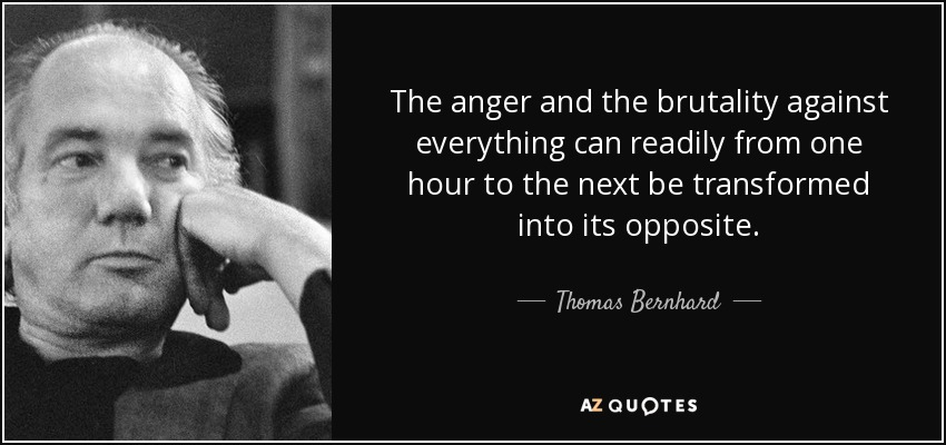The anger and the brutality against everything can readily from one hour to the next be transformed into its opposite. - Thomas Bernhard