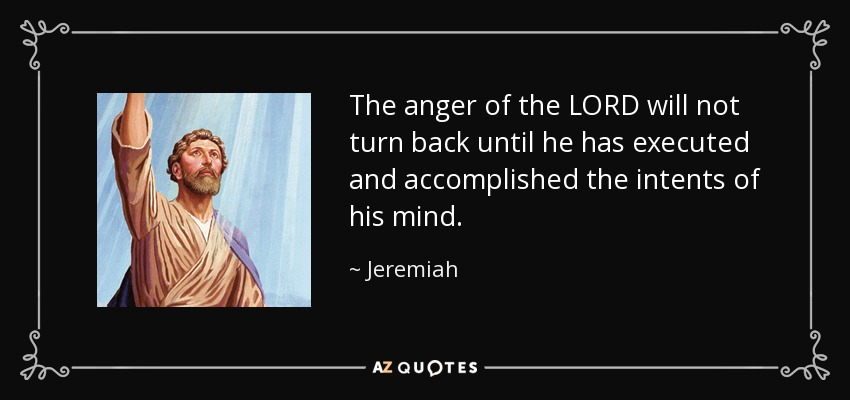 The anger of the LORD will not turn back until he has executed and accomplished the intents of his mind. - Jeremiah