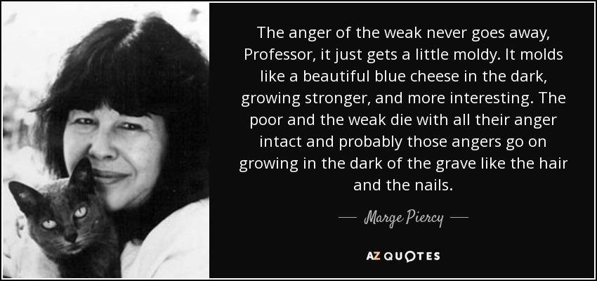 The anger of the weak never goes away, Professor, it just gets a little moldy. It molds like a beautiful blue cheese in the dark, growing stronger, and more interesting. The poor and the weak die with all their anger intact and probably those angers go on growing in the dark of the grave like the hair and the nails. - Marge Piercy