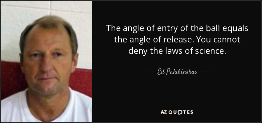 The angle of entry of the ball equals the angle of release. You cannot deny the laws of science. - Ed Palubinskas