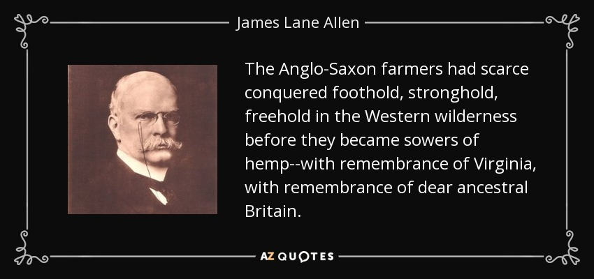 The Anglo-Saxon farmers had scarce conquered foothold, stronghold, freehold in the Western wilderness before they became sowers of hemp--with remembrance of Virginia, with remembrance of dear ancestral Britain. - James Lane Allen
