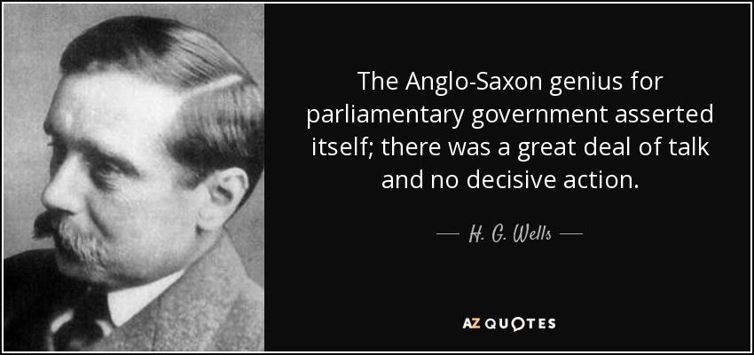 The Anglo-Saxon genius for parliamentary government asserted itself; there was a great deal of talk and no decisive action. - H. G. Wells