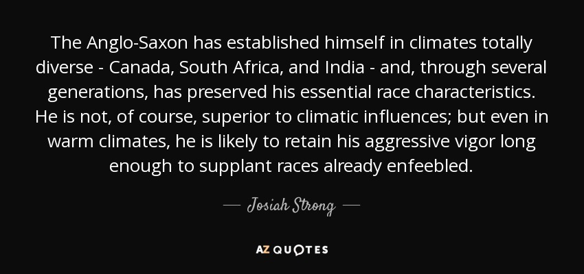 The Anglo-Saxon has established himself in climates totally diverse - Canada, South Africa, and India - and, through several generations, has preserved his essential race characteristics. He is not, of course, superior to climatic influences; but even in warm climates, he is likely to retain his aggressive vigor long enough to supplant races already enfeebled. - Josiah Strong