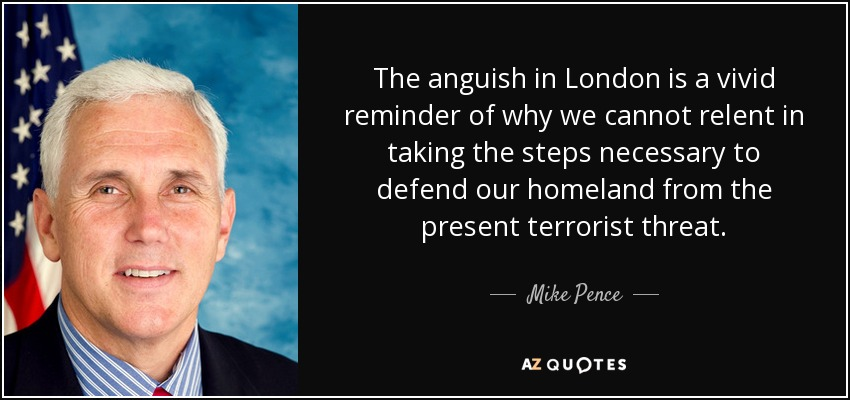 The anguish in London is a vivid reminder of why we cannot relent in taking the steps necessary to defend our homeland from the present terrorist threat. - Mike Pence