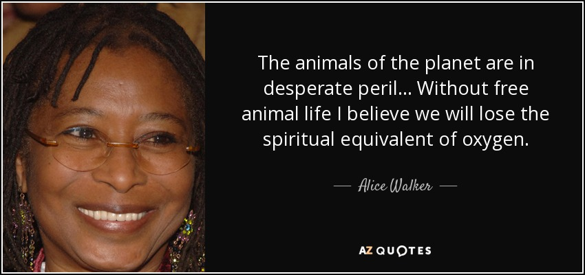 The animals of the planet are in desperate peril... Without free animal life I believe we will lose the spiritual equivalent of oxygen. - Alice Walker